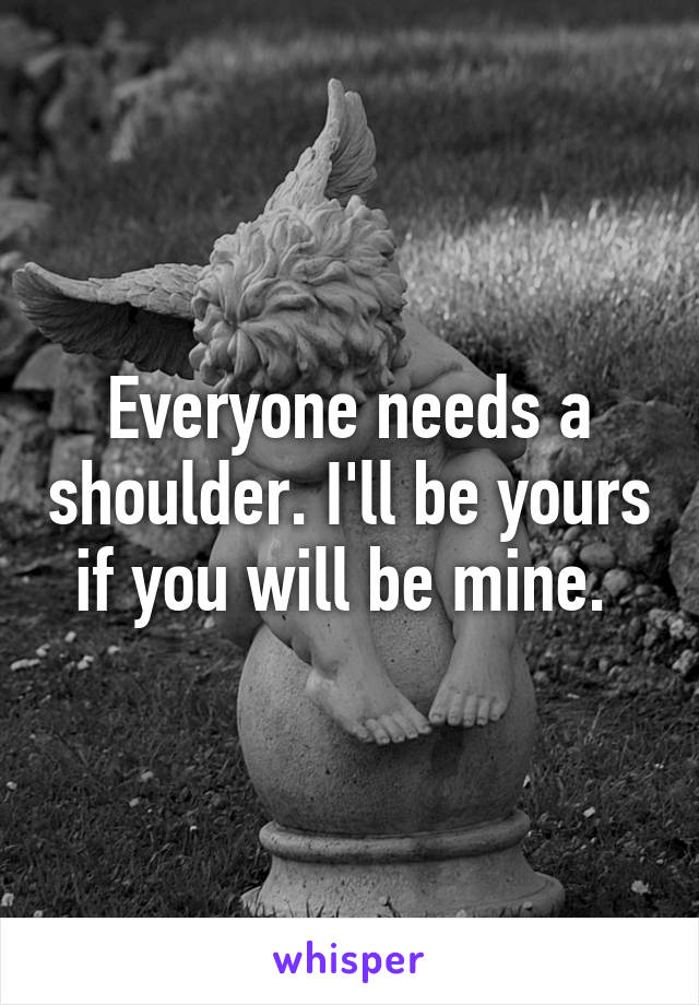Everyone needs a shoulder. I'll be yours if you will be mine.