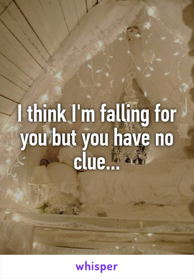 I think I'm falling for you but you have no clue...