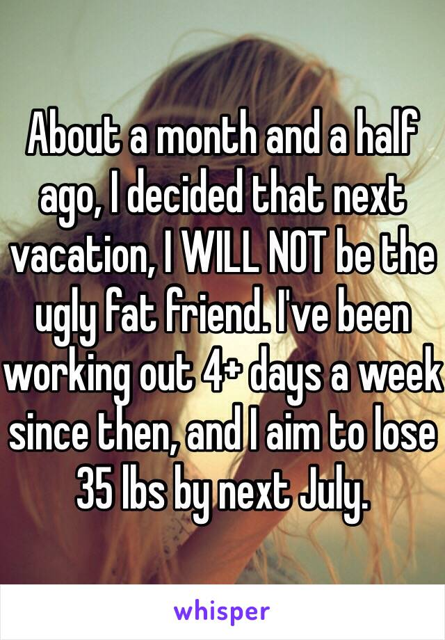 About a month and a half ago, I decided that next vacation, I WILL NOT be the ugly fat friend. I've been working out 4+ days a week since then, and I aim to lose 35 lbs by next July.