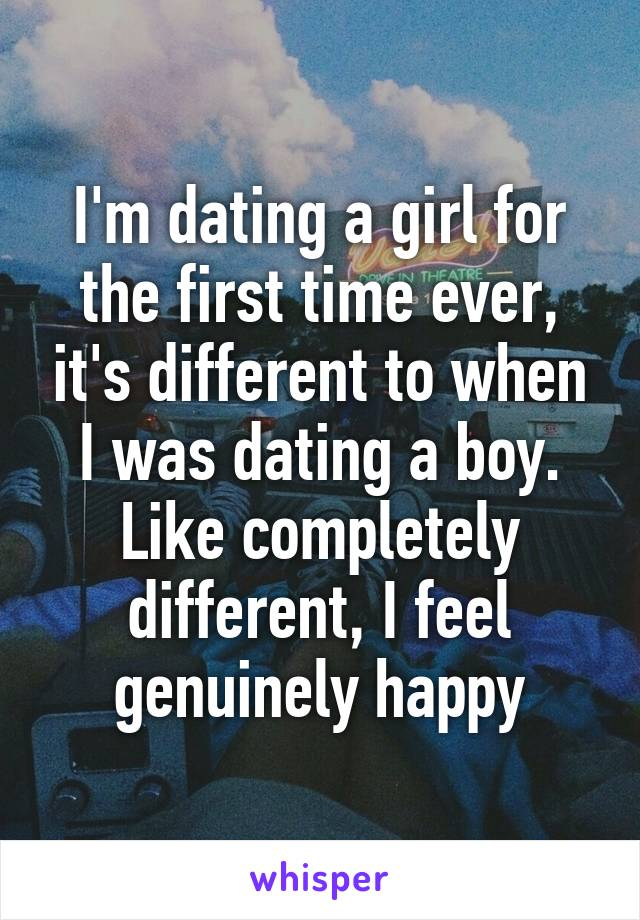 I'm dating a girl for the first time ever, it's different to when I was dating a boy. Like completely different, I feel genuinely happy