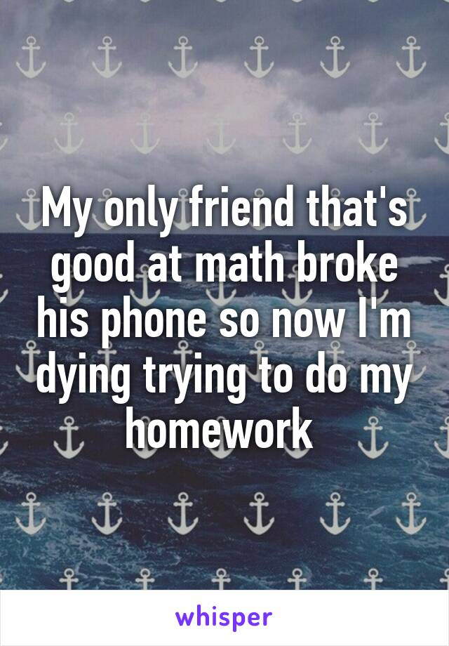My only friend that's good at math broke his phone so now I'm dying trying to do my homework