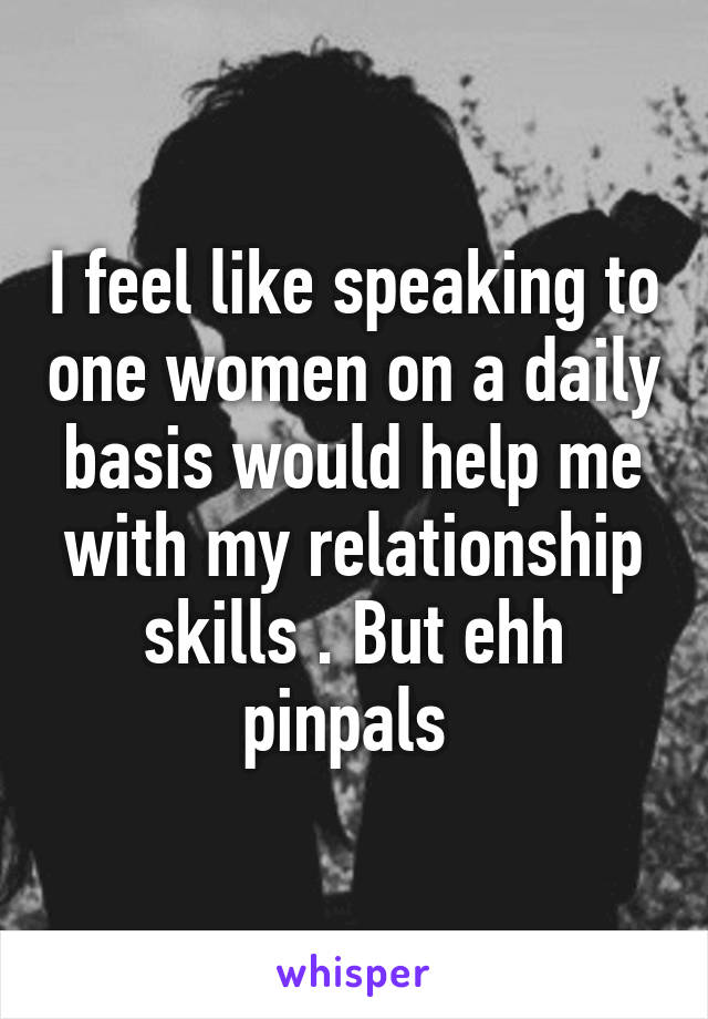 I feel like speaking to one women on a daily basis would help me with my relationship skills . But ehh pinpals