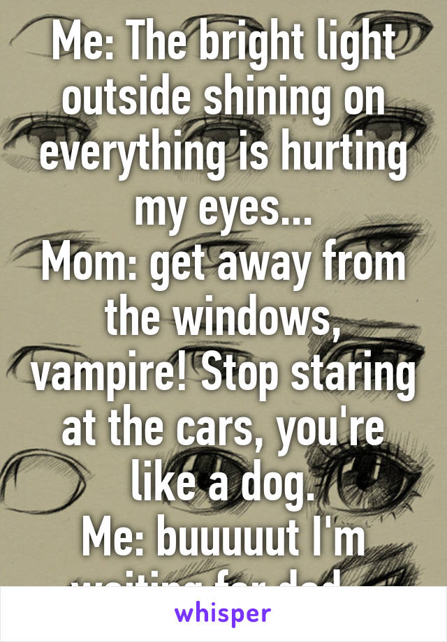 Me: The bright light outside shining on everything is hurting my eyes... Mom: get away from the windows, vampire! Stop staring at the cars, you're like a dog. Me: buuuuut I'm waiting for dad..