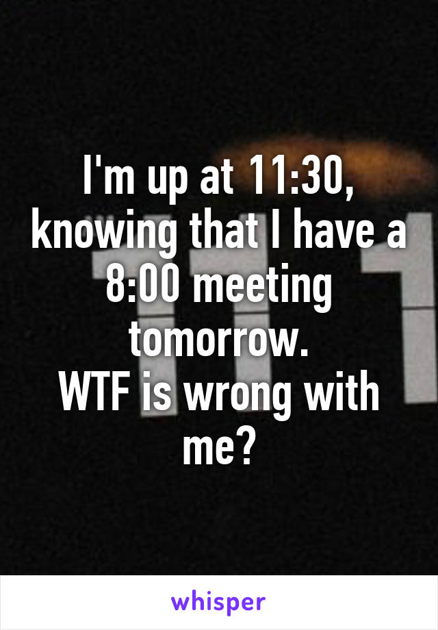 I'm up at 11:30, knowing that I have a 8:00 meeting tomorrow. WTF is wrong with me?