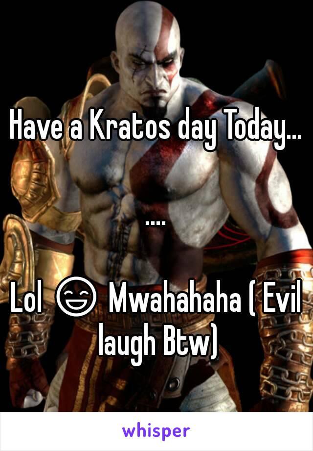 Have a Kratos day Today...  ....  Lol 😄 Mwahahaha ( Evil laugh Btw)