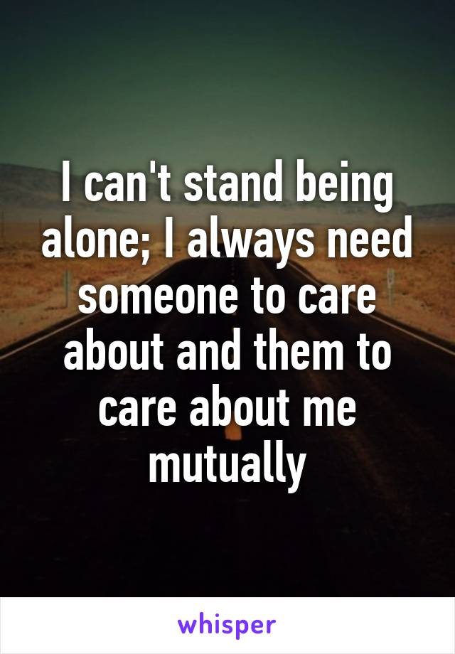 I can't stand being alone; I always need someone to care about and them to care about me mutually
