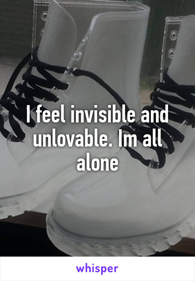 I feel invisible and unlovable. Im all alone