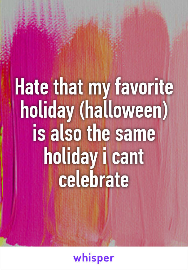 Hate that my favorite holiday (halloween) is also the same holiday i cant celebrate