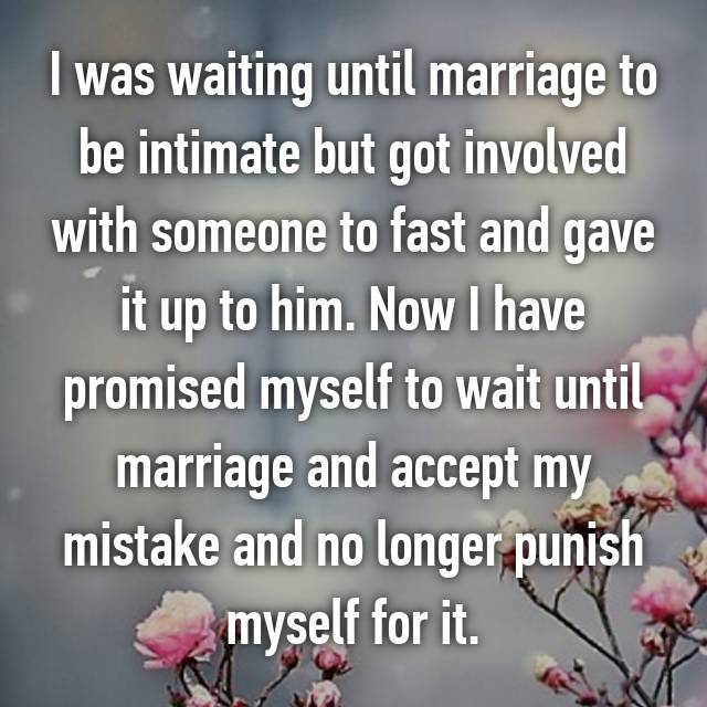 I was waiting until marriage to be intimate but got involved with someone to fast and gave it up to him. Now I have promised myself to wait until marriage and accept my mistake and no longer punish myself for it.