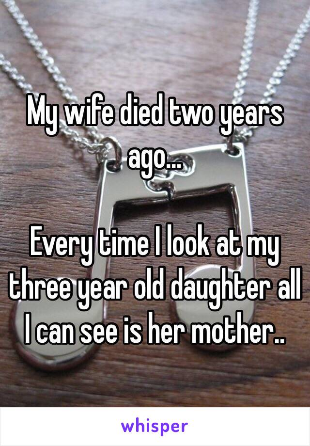 My wife died two years ago...  Every time I look at my three year old daughter all I can see is her mother..