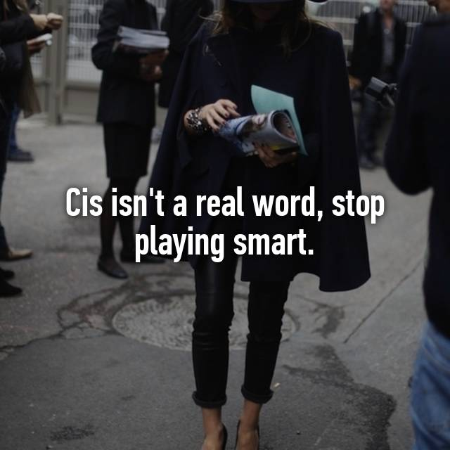 Cis isn't a real word, stop playing smart