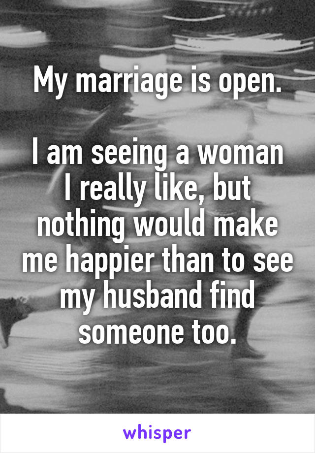 My marriage is open.  I am seeing a woman I really like, but nothing would make me happier than to see my husband find someone too.