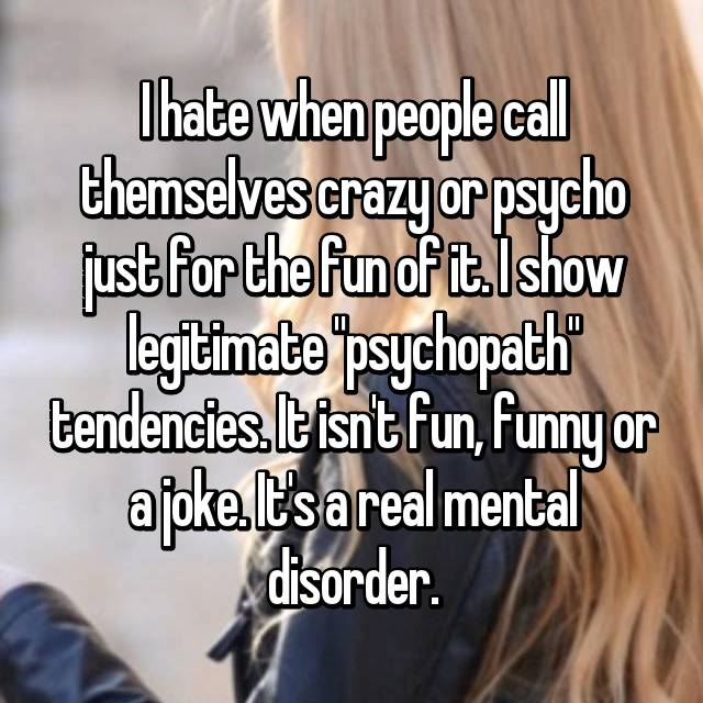 "I hate when people call themselves crazy or psycho just for the fun of it. I show legitimate ""psychopath"" tendencies. It isn't fun, funny or a joke. It's a real mental disorder."