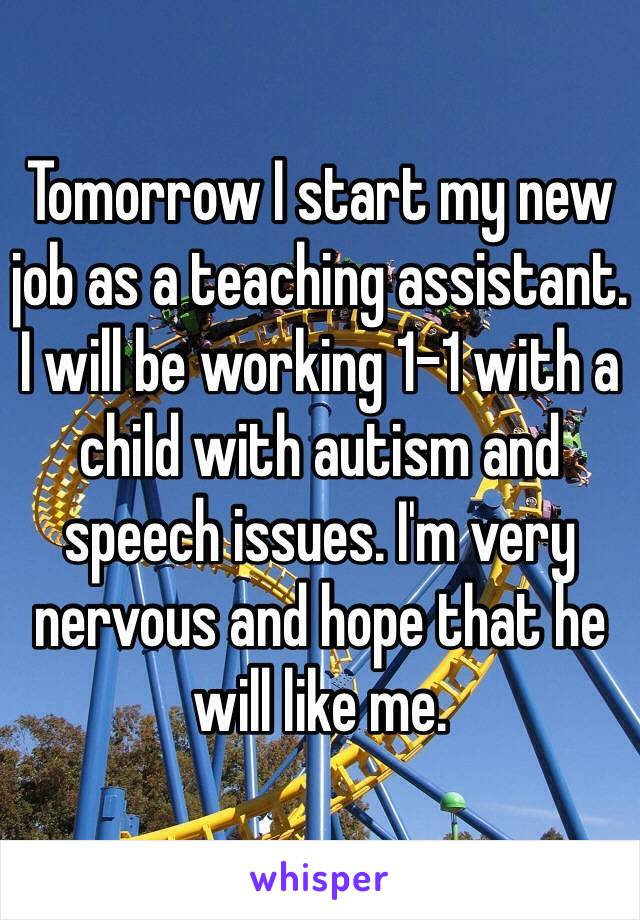 Tomorrow I start my new job as a teaching assistant. I will be working 1-1 with a child with autism and speech issues. I'm very nervous and hope that he will like me.