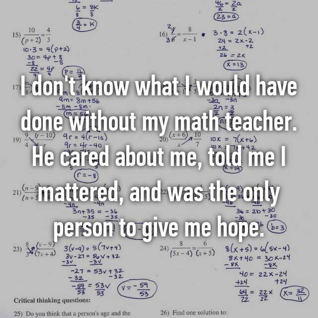 I don't know what I would have done without my math teacher. He cared about me, told me I mattered, and was the only person to give me hope.