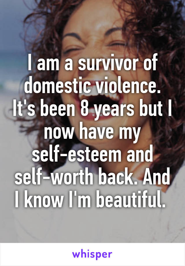 I am a survivor of domestic violence. It's been 8 years but I now have my self-esteem and self-worth back. And I know I'm beautiful.