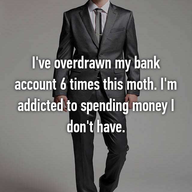 I've overdrawn my bank account 6 times this moth. I'm addicted to spending money I don't have.