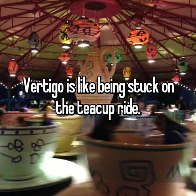 Vertigo is like being stuck on the teacup ride.