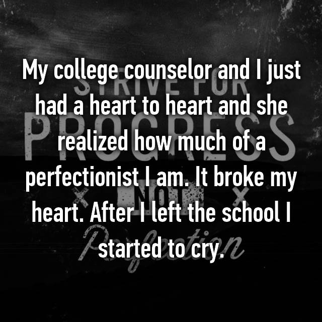 My college counselor and I just had a heart to heart and she realized how much of a perfectionist I am. It broke my heart. After I left the school I started to cry.