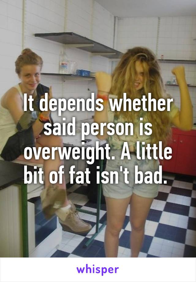 It Depends Whether Said Person Is Overweight A Little Bit Of Fat Isn T Bad