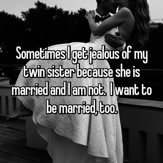 Sometimes I get jealous of my twin sister because she is married and I am not.  I want to be married, too.