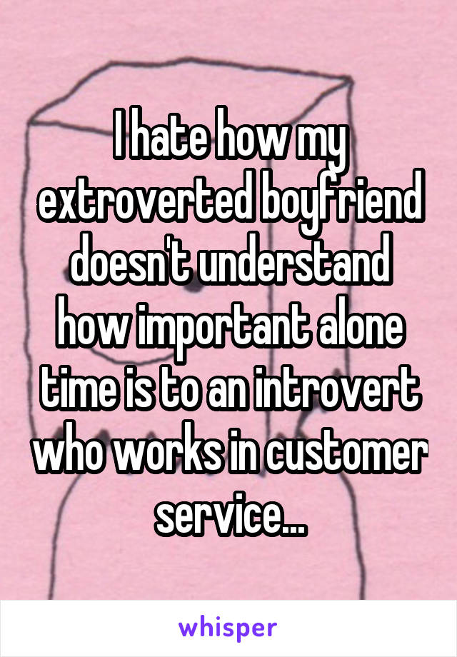 I hate how my extroverted boyfriend doesn't understand how important alone time is to an introvert who works in customer service...