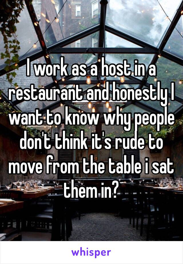 I work as a host in a restaurant and honestly I want to know why people don't think it's rude to move from the table i sat them in?