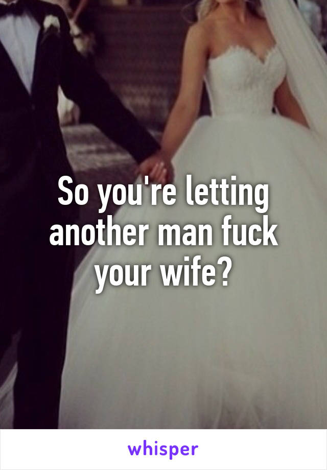 Letting his wife fuck another man