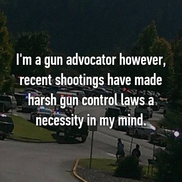 I'm a gun advocator however, recent shootings have made harsh gun control laws a necessity in my mind.