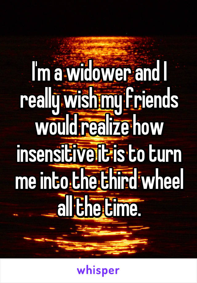 I'm a widower and I really wish my friends would realize how insensitive it is to turn me into the third wheel all the time.