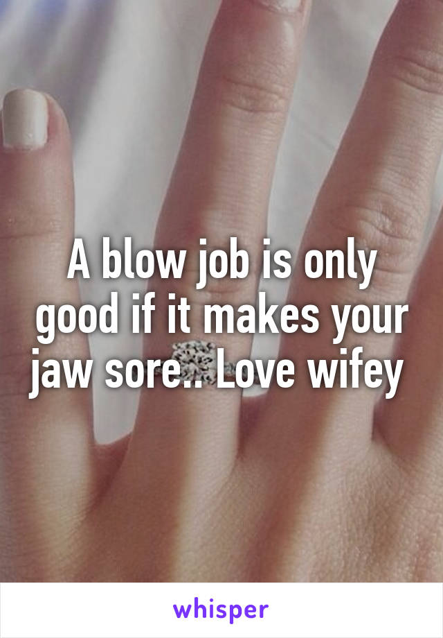 Mine the blow jobs and jaw pain something