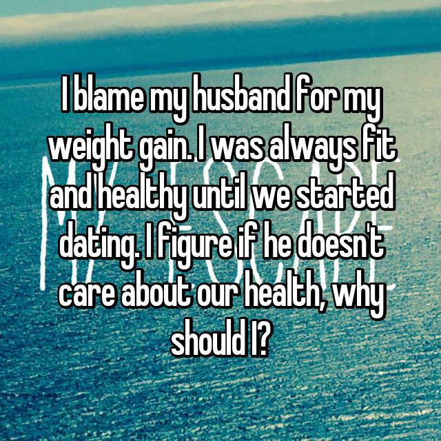 I blame my husband for my weight gain. I was always fit and healthy until we started dating. I figure if he doesn't care about our health, why should I?
