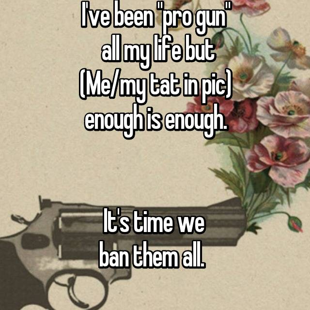 "I've been ""pro gun""  all my life but (Me/my tat in pic) enough is enough.   It's time we  ban them all."