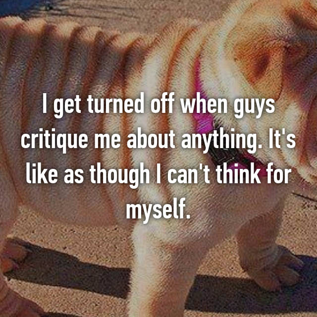 I get turned off when guys critique me about anything. It's like as though I can't think for myself.