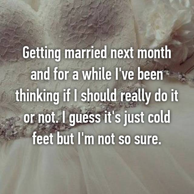 Getting married next month and for a while I've been thinking if I should really do it or not. I guess it's just cold feet but I'm not so sure.