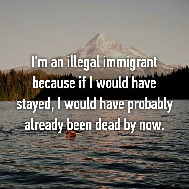 I'm an illegal immigrant because if I would have stayed, I would have probably already been dead by now.