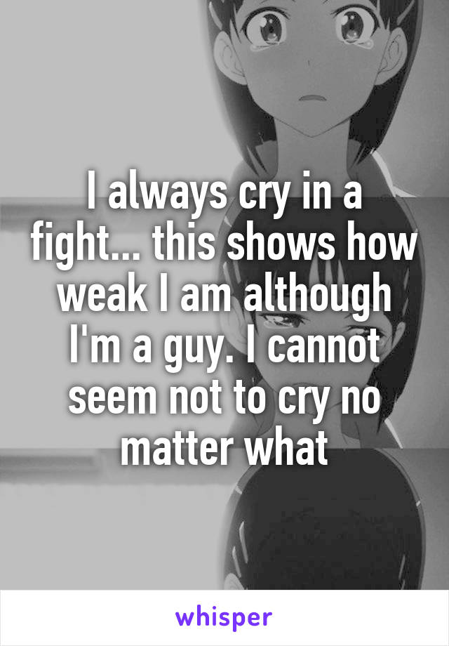 I always cry in a fight... this shows how weak I am although I'm a guy. I cannot seem not to cry no matter what