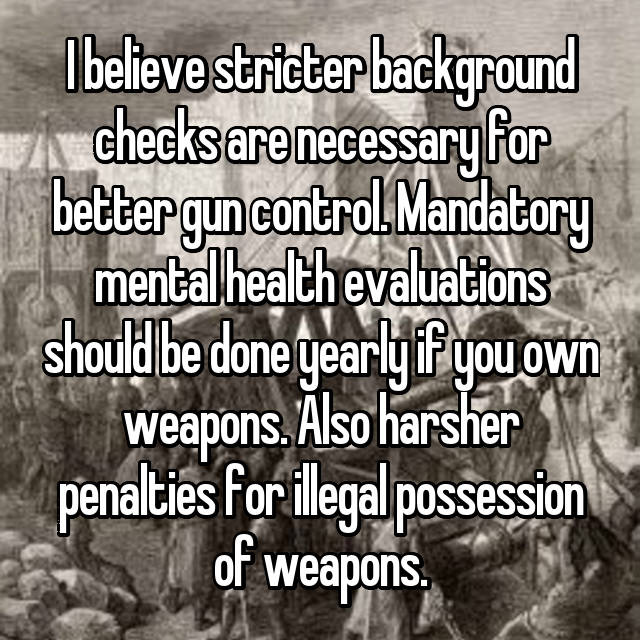 I believe stricter background checks are necessary for better gun control. Mandatory mental health evaluations should be done yearly if you own weapons. Also harsher penalties for illegal possession of weapons.