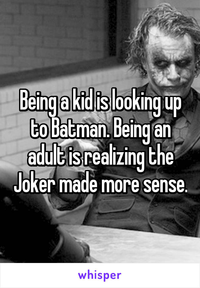 Being a kid is looking up to Batman. Being an adult is realizing the Joker made more sense.
