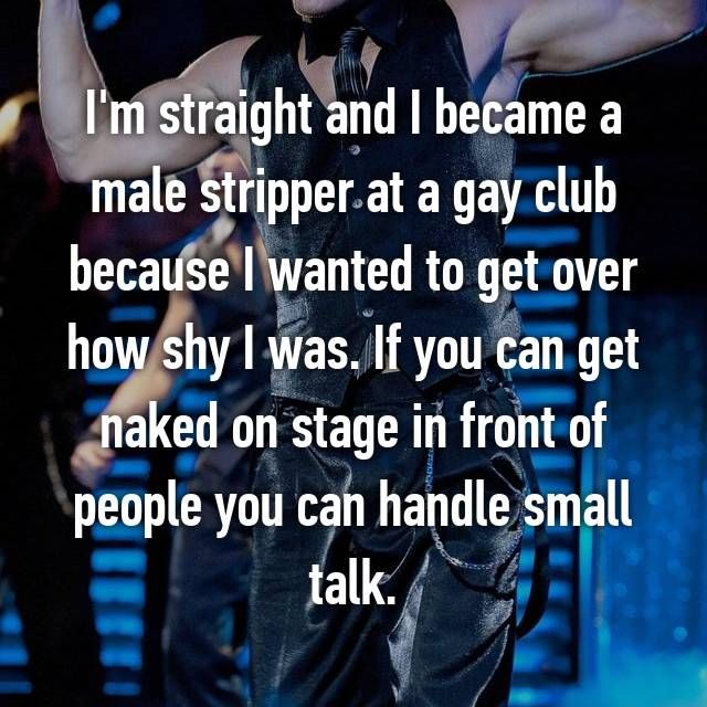 I'm straight and I became a male stripper at a gay club because I wanted to get over how shy I was. If you can get naked on stage in front of people you can handle small talk.