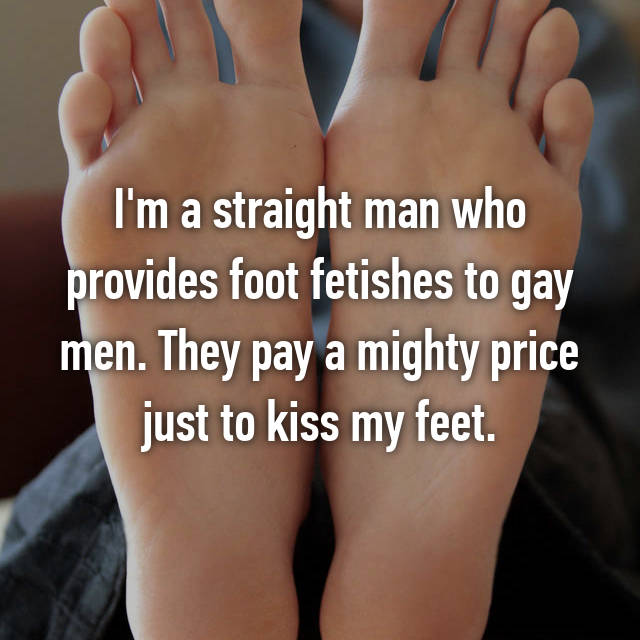 I'm a straight man who provides foot fetishes to gay men. They pay a mighty price just to kiss my feet.