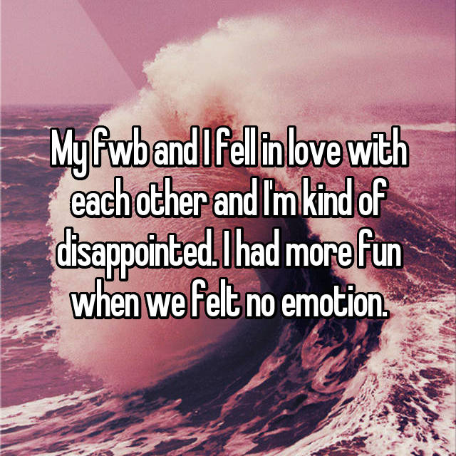 My fwb and I fell in love with each other and I'm kind of disappointed. I had more fun when we felt no emotion.
