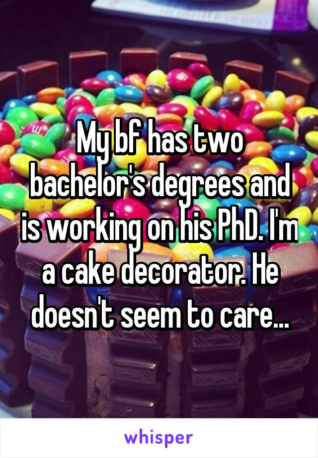 My bf has two bachelor's degrees and is working on his PhD. I'm a cake decorator. He doesn't seem to care...