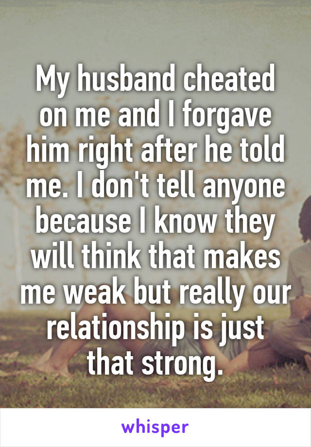 My husband cheated on me and I forgave him right after he told me. I don't tell anyone because I know they will think that makes me weak but really our relationship is just that strong.