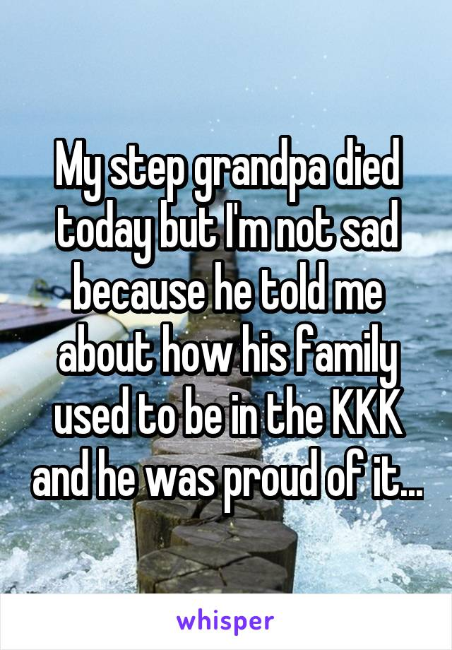 My step grandpa died today but I'm not sad because he told me about how his family used to be in the KKK and he was proud of it...