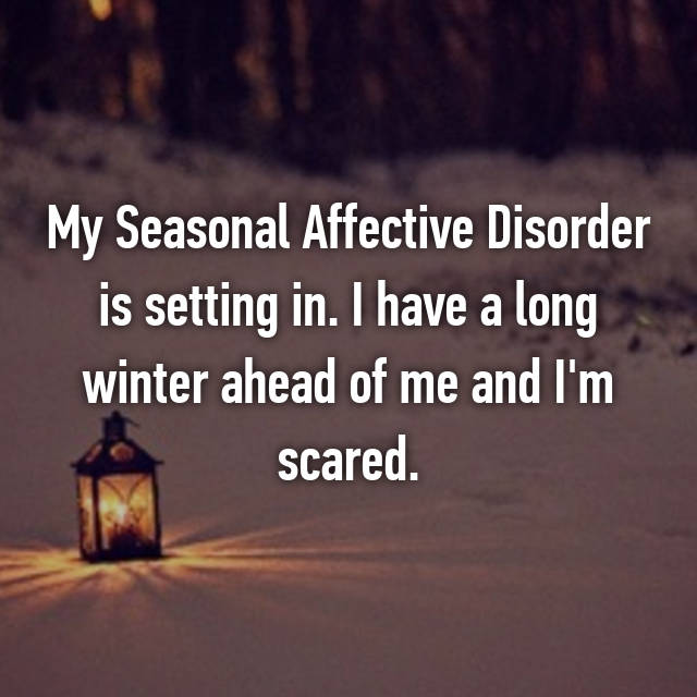My Seasonal Affective Disorder is setting in. I have a long winter ahead of me and I'm scared.