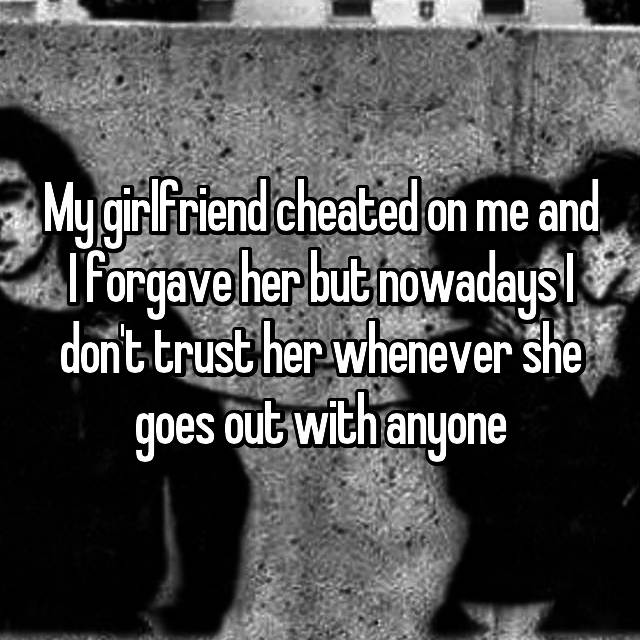 My girlfriend cheated on me and I forgave her but nowadays I don't trust her whenever she goes out with anyone