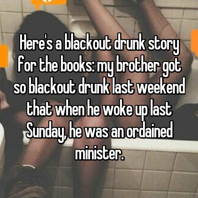 Here's a blackout drunk story for the books: my brother got so blackout drunk last weekend that when he woke up last Sunday, he was an ordained minister.