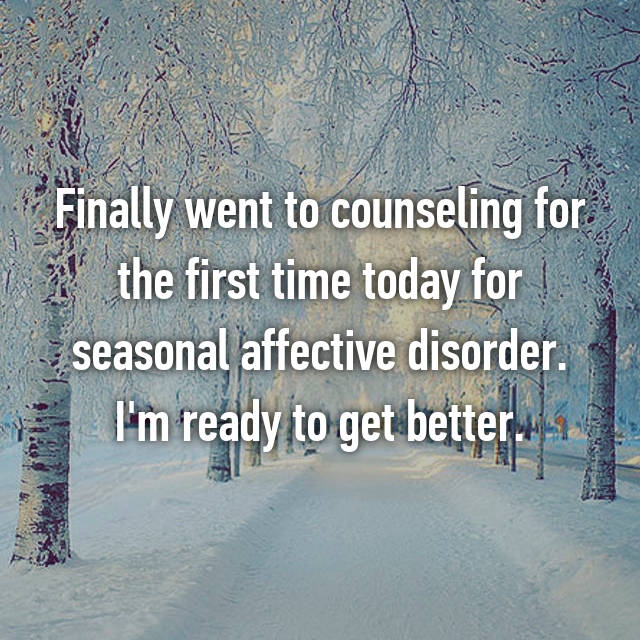 Finally went to counseling for the first time today for seasonal affective disorder. I'm ready to get better.