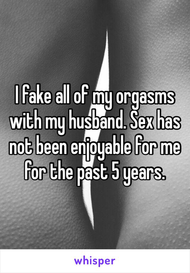 I fake all of my orgasms with my husband. Sex has not been enjoyable for me for the past 5 years.
